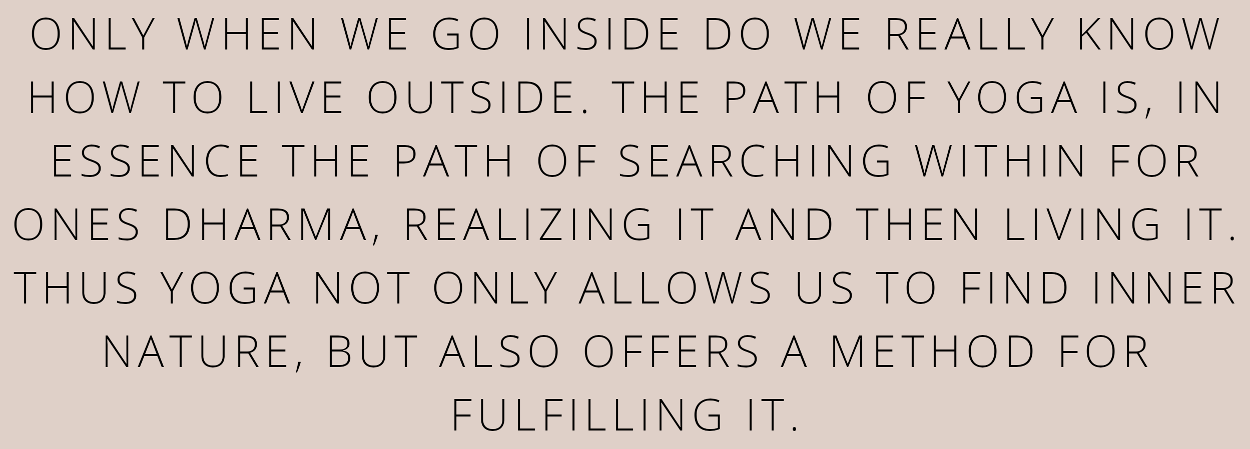ONLY WHEN WE GO INSIDE DO WE REALLY KNOW HOW TO LIVE OUTSIDE. THE PATH OF YOGA IS, IN ESSENCE THE PATH OF SEARCHING WITHIN FOR ONES DHARMA, REALIZING IT AND THEN LIVING IT. THUS YOGA NOT ONLY ALLOWS US TO FIND INNER NATURE, BUT ALSO OFFERS A METHOD FOR FULFILLING IT.